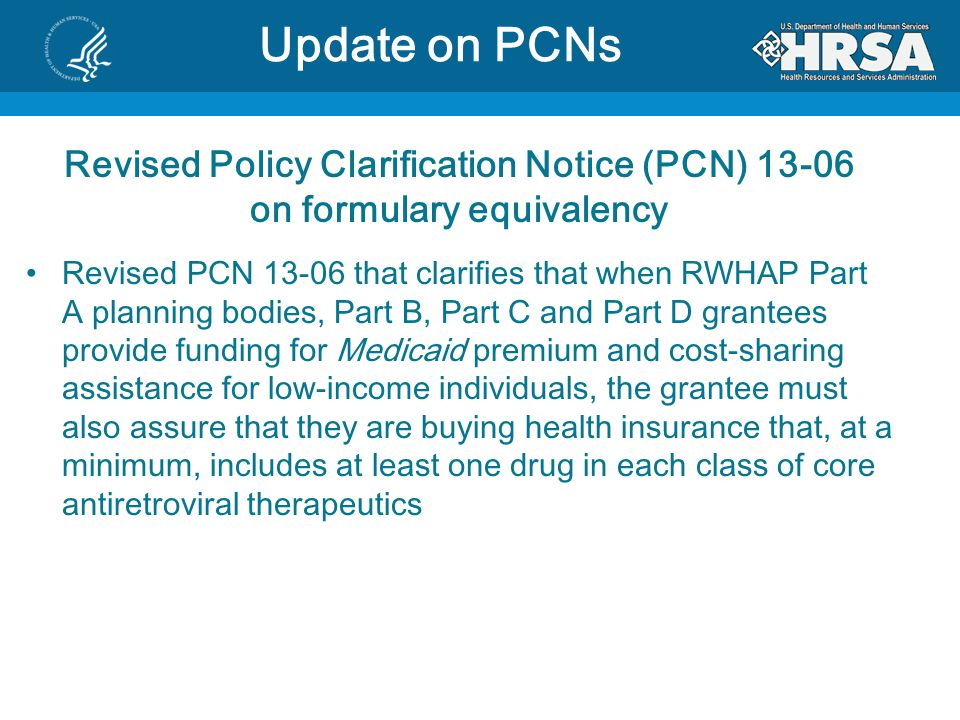 Revised Policy Clarification Notice (PCN) 13-06 on formulary equivalency Revised PCN 13-06 that clarifies that when RWHAP Part A planning bodies, Part B, Part C and Part D grantees provide funding for Medicaid premium and cost-sharing assistance for low-income individuals, the grantee must also assure that they are buying health insurance that, at a minimum, includes at least one drug in each class of core antiretroviral therapeutics FFR Overview Update on PCNs