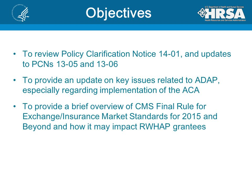 Objectives To review Policy Clarification Notice 14-01, and updates to PCNs 13-05 and 13-06 To provide an update on key issues related to ADAP, especially regarding implementation of the ACA To provide a brief overview of CMS Final Rule for Exchange/Insurance Market Standards for 2015 and Beyond and how it may impact RWHAP grantees
