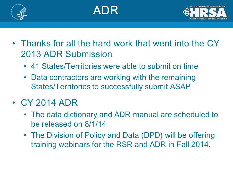 Thanks for all the hard work that went into the CY 2013 ADR Submission 41 States/Territories were able to submit on time Data contractors are working with the remaining States/Territories to successfully submit ASAP CY 2014 ADR The data dictionary and ADR manual are scheduled to be released on 8/1/14 The Division of Policy and Data (DPD) will be offering training webinars for the RSR and ADR in Fall 2014.