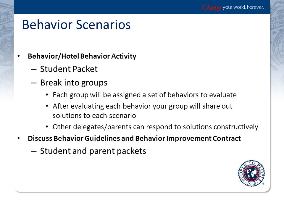 Behavior Scenarios Behavior/Hotel Behavior Activity – Student Packet – Break into groups Each group will be assigned a set of behaviors to evaluate After evaluating each behavior your group will share out solutions to each scenario Other delegates/parents can respond to solutions constructively Discuss Behavior Guidelines and Behavior Improvement Contract – Student and parent packets