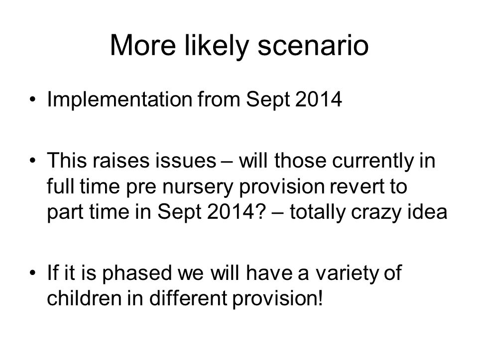 More likely scenario Implementation from Sept 2014 This raises issues – will those currently in full time pre nursery provision revert to part time in Sept 2014.