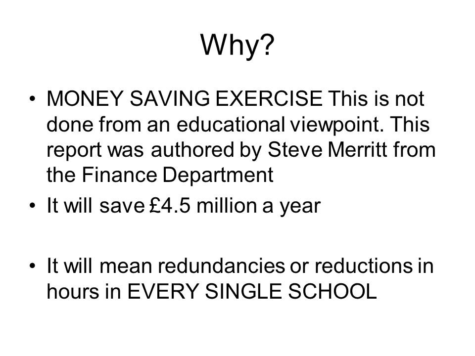 Why? MONEY SAVING EXERCISE This is not done from an educational viewpoint. This report was authored by Steve Merritt from the Finance Department It wi