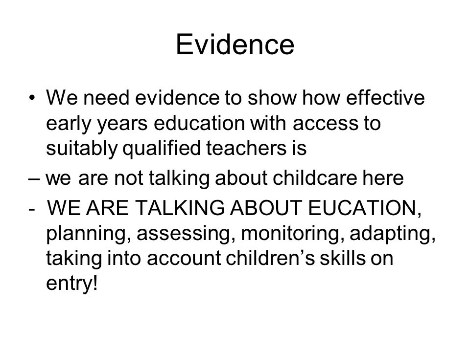 Evidence We need evidence to show how effective early years education with access to suitably qualified teachers is – we are not talking about childcare here - WE ARE TALKING ABOUT EUCATION, planning, assessing, monitoring, adapting, taking into account children's skills on entry!
