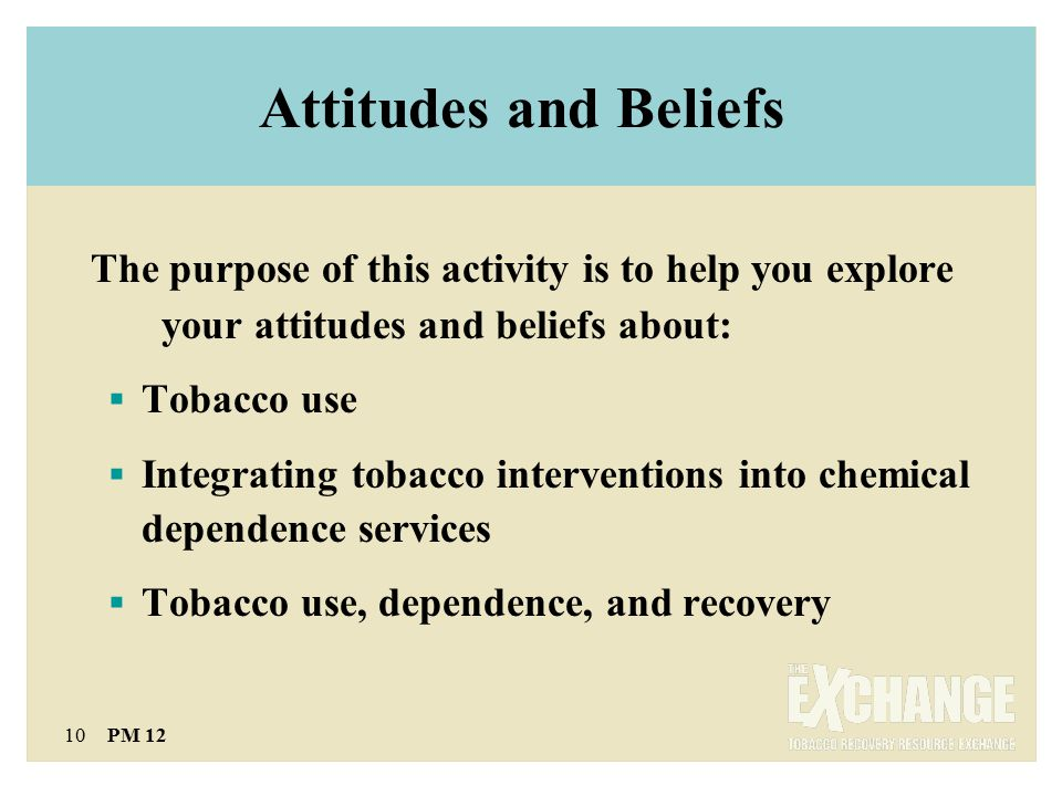 10 PM 12 Attitudes and Beliefs The purpose of this activity is to help you explore your attitudes and beliefs about:  Tobacco use  Integrating tobacco interventions into chemical dependence services  Tobacco use, dependence, and recovery