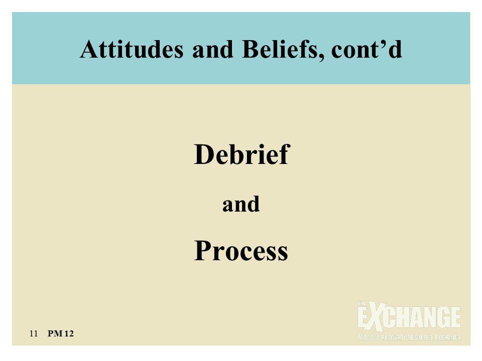 11 PM 12 Attitudes and Beliefs, cont'd Debrief and Process