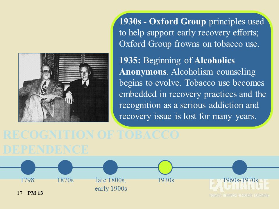 RECOGNITION OF TOBACCO DEPENDENCE 1870slate 1800s, early 1900s 1930s1960s-1970s 1930s - Oxford Group principles used to help support early recovery efforts; Oxford Group frowns on tobacco use.