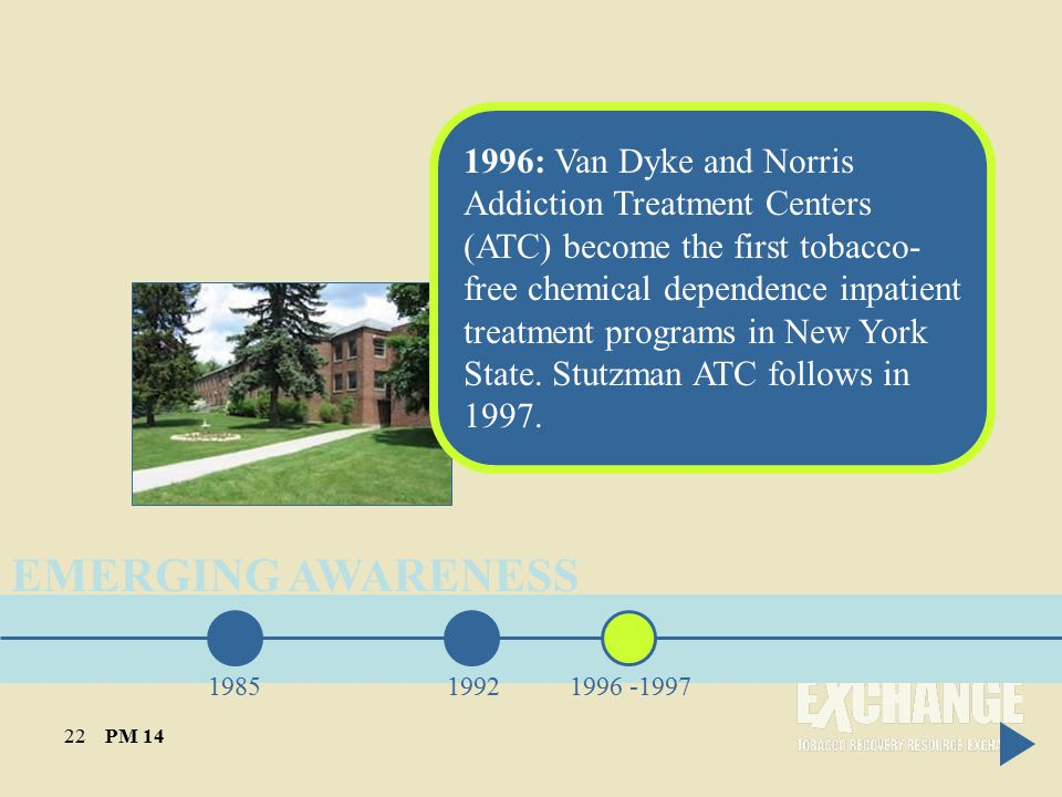 EMERGING AWARENESS 198519921996 -1997 1996: Van Dyke and Norris Addiction Treatment Centers (ATC) become the first tobacco- free chemical dependence inpatient treatment programs in New York State.