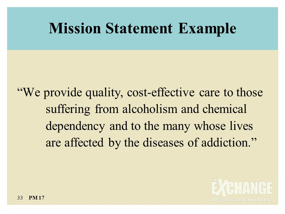 33 PM 17 Mission Statement Example We provide quality, cost-effective care to those suffering from alcoholism and chemical dependency and to the many whose lives are affected by the diseases of addiction.