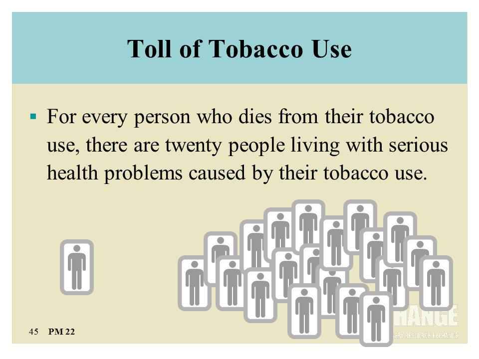 45 PM 22 Toll of Tobacco Use  For every person who dies from their tobacco use, there are twenty people living with serious health problems caused by their tobacco use.