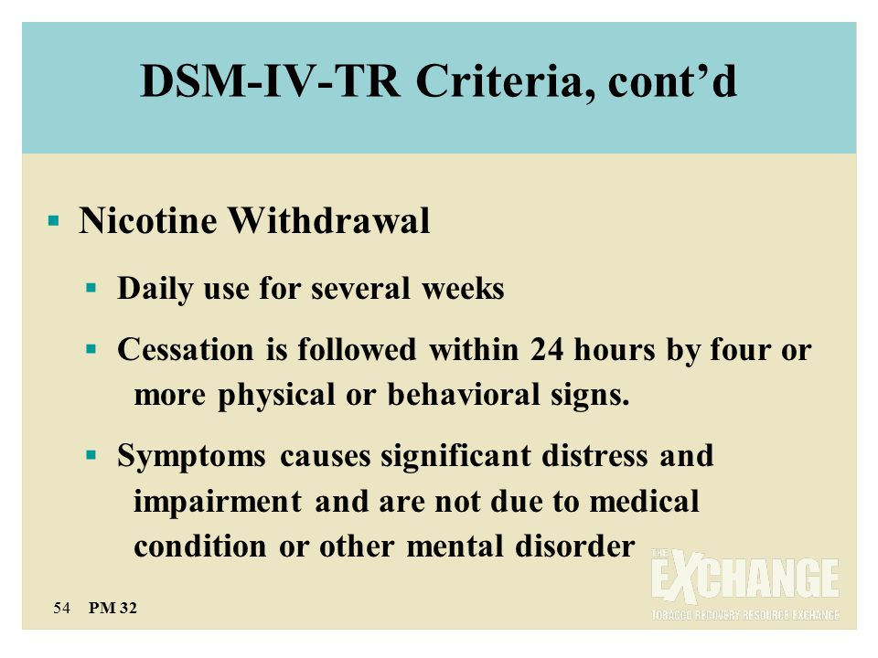 54 PM 32 DSM-IV-TR Criteria, cont'd  Nicotine Withdrawal  Daily use for several weeks  Cessation is followed within 24 hours by four or more physical or behavioral signs.