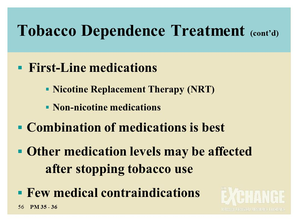 56 PM 35 - 36 Tobacco Dependence Treatment (cont'd)  First-Line medications  Nicotine Replacement Therapy (NRT)  Non-nicotine medications  Combination of medications is best  Other medication levels may be affected after stopping tobacco use  Few medical contraindications