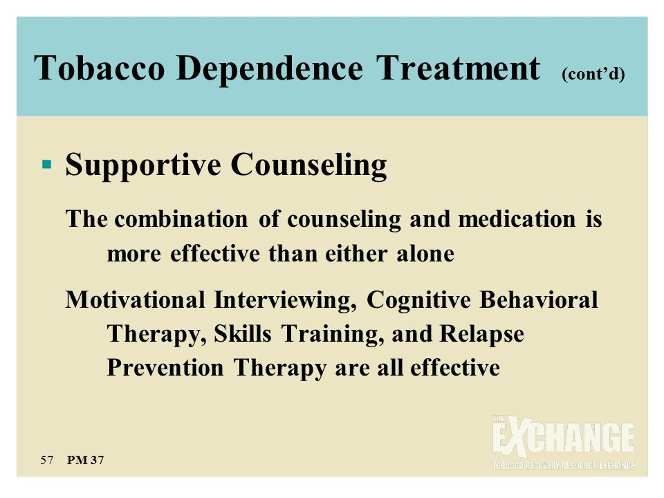 57 PM 37 Tobacco Dependence Treatment (cont'd)  Supportive Counseling The combination of counseling and medication is more effective than either alone Motivational Interviewing, Cognitive Behavioral Therapy, Skills Training, and Relapse Prevention Therapy are all effective