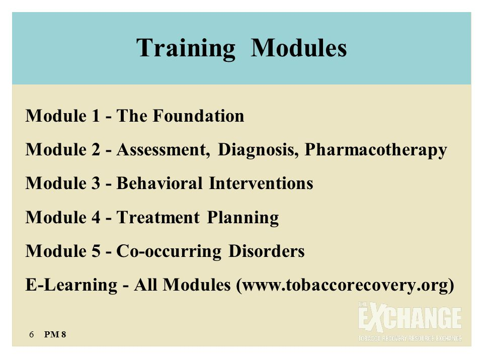 6 PM 8 Training Modules Module 1 - The Foundation Module 2 - Assessment, Diagnosis, Pharmacotherapy Module 3 - Behavioral Interventions Module 4 - Treatment Planning Module 5 - Co-occurring Disorders E-Learning - All Modules (www.tobaccorecovery.org)