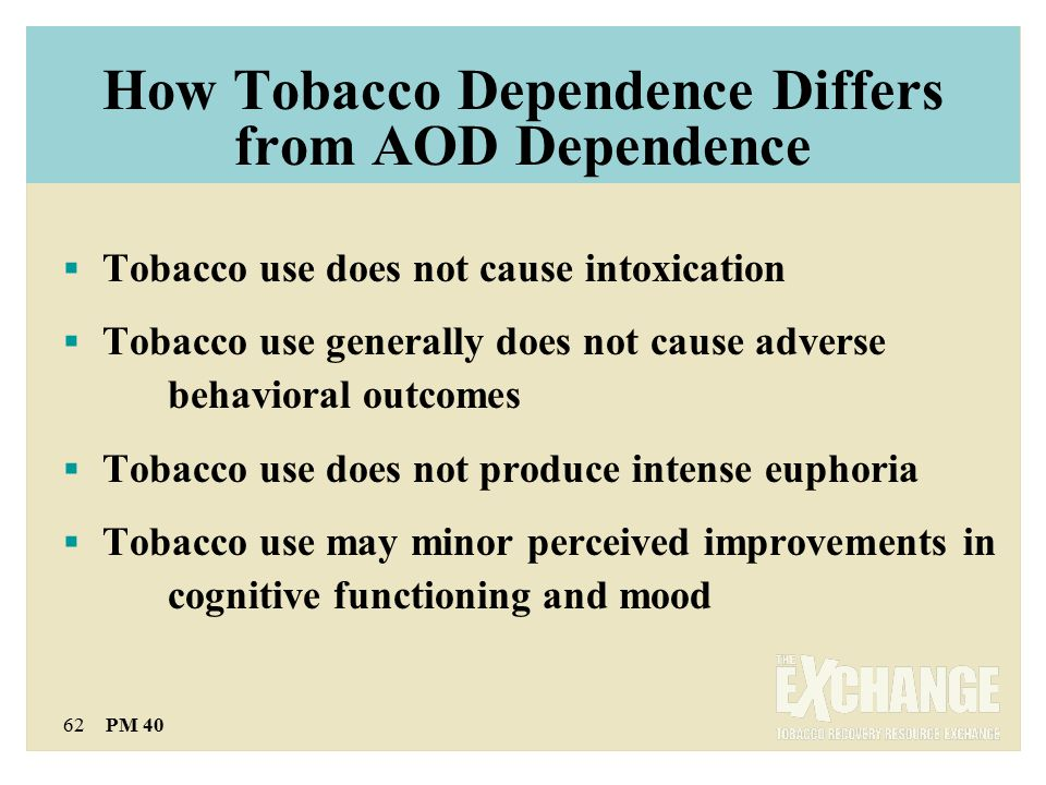 62 PM 40 How Tobacco Dependence Differs from AOD Dependence  Tobacco use does not cause intoxication  Tobacco use generally does not cause adverse behavioral outcomes  Tobacco use does not produce intense euphoria  Tobacco use may minor perceived improvements in cognitive functioning and mood
