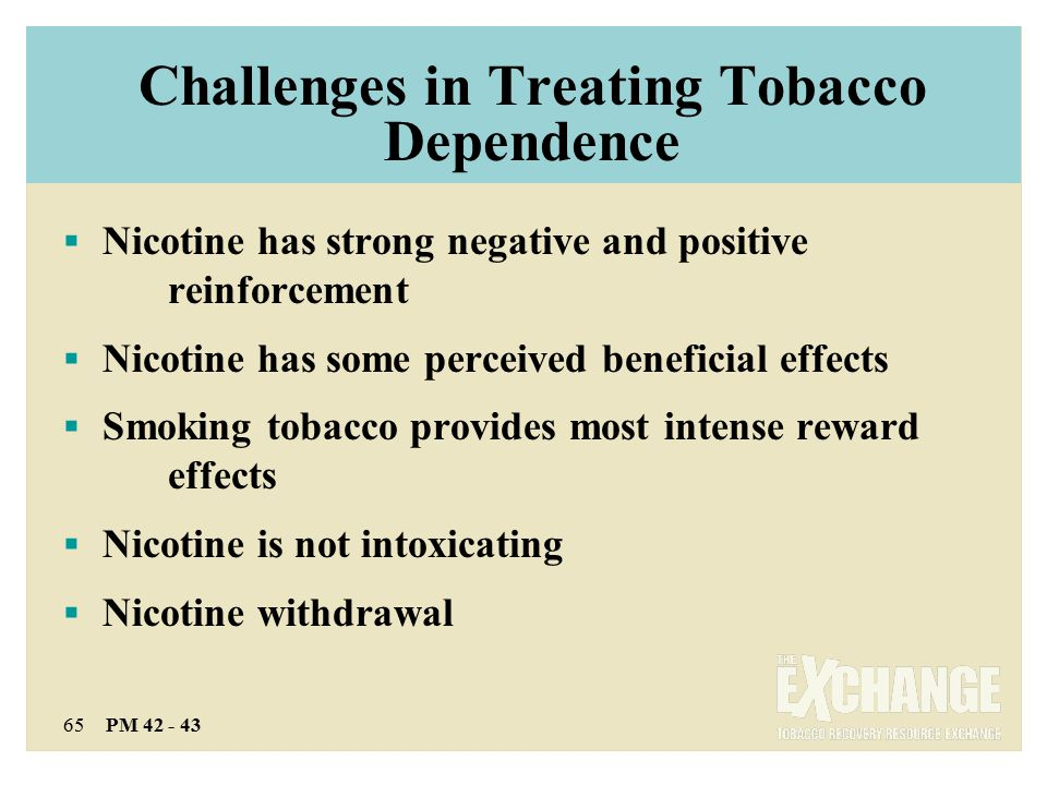 65 PM 42 - 43 Challenges in Treating Tobacco Dependence  Nicotine has strong negative and positive reinforcement  Nicotine has some perceived beneficial effects  Smoking tobacco provides most intense reward effects  Nicotine is not intoxicating  Nicotine withdrawal