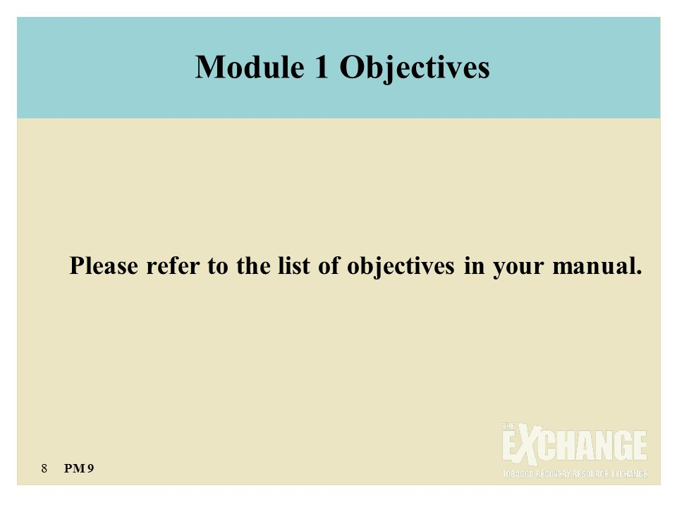 8 PM 9 Module 1 Objectives Please refer to the list of objectives in your manual.