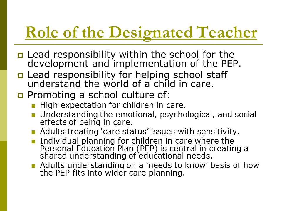 Role of the Designated Teacher  The Designated Teacher should: Contribute to the development and review of whole school policies/procedures to ensure that looked after children are promoted at all times.