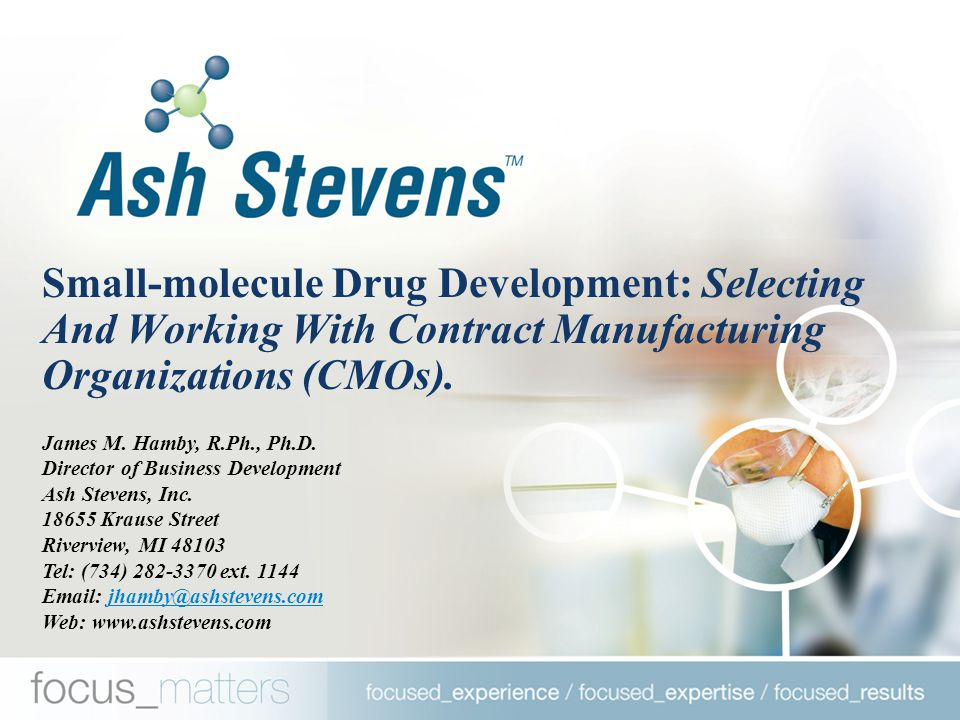 Ash Stevens Inc.: an Established, Stable API Contractor  Early-Stage Development Through Commercial Manufacturing Of APIs  Eleven FDA Approved Commercial APIs: Velcade (5/03), Vidaza (5/04), and Clolar (12/04)  cGMP Compliant Operations  Provider Of Contract Research Services To The Federal Government (NIH &NCI)  Dun and Bradstreet Rating of 4A1