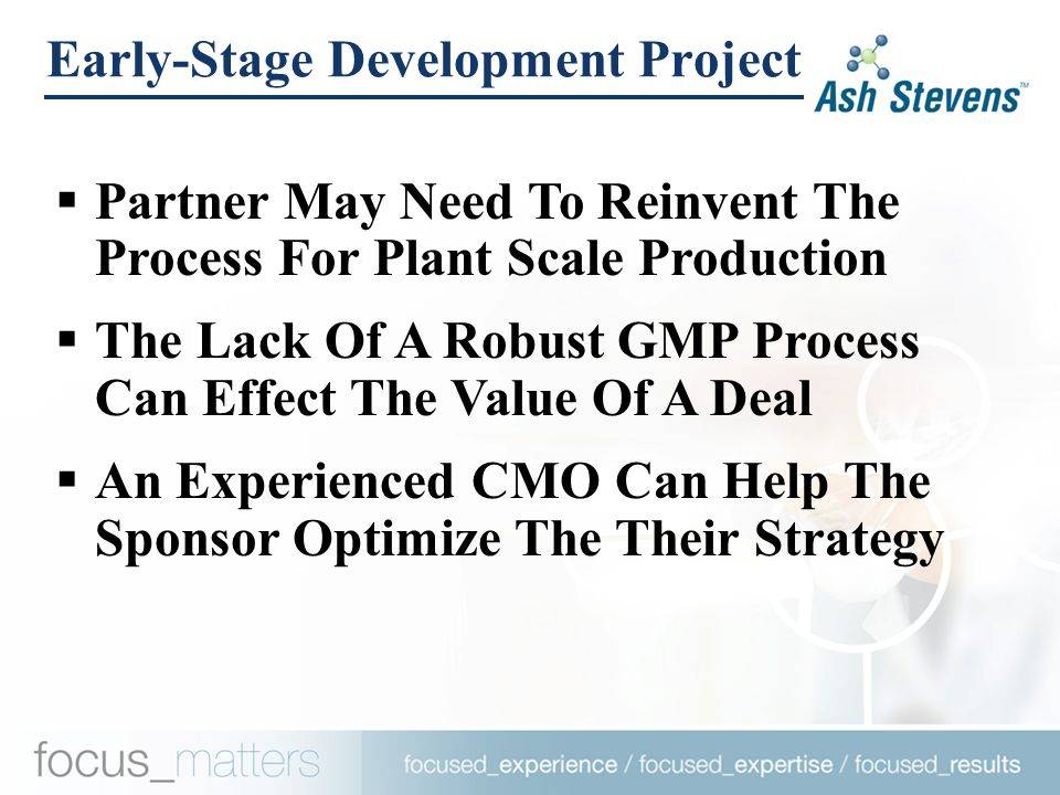 Early-Stage Development Project  Partner May Need To Reinvent The Process For Plant Scale Production  The Lack Of A Robust GMP Process Can Effect The Value Of A Deal  An Experienced CMO Can Help The Sponsor Optimize The Their Strategy