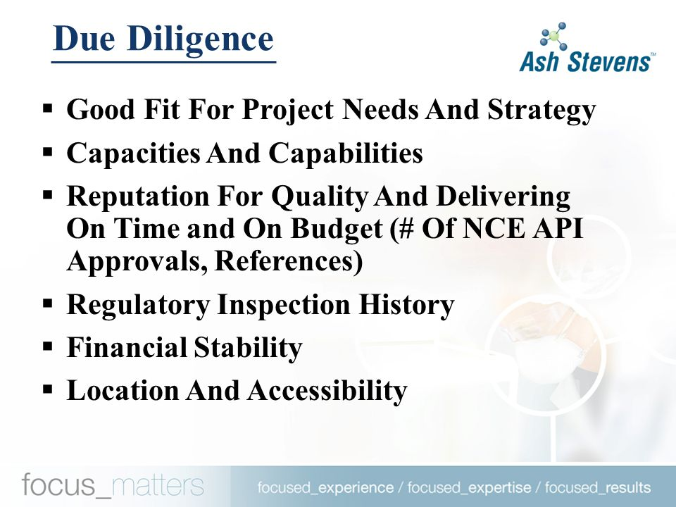  Good Fit For Project Needs And Strategy  Capacities And Capabilities  Reputation For Quality And Delivering On Time and On Budget (# Of NCE API Approvals, References)  Regulatory Inspection History  Financial Stability  Location And Accessibility Due Diligence