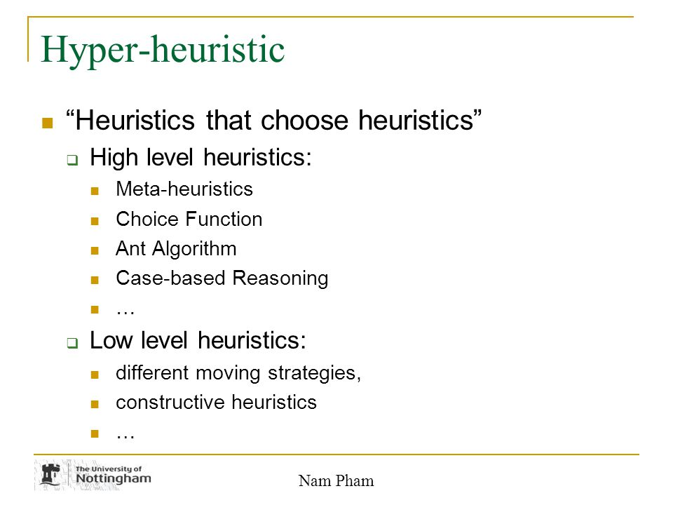 Nam Pham Hyper-heuristic Heuristics that choose heuristics  High level heuristics: Meta-heuristics Choice Function Ant Algorithm Case-based Reasoning …  Low level heuristics: different moving strategies, constructive heuristics …