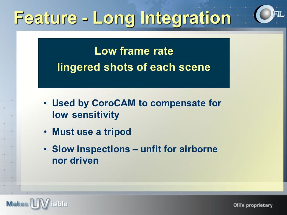 Feature - Long Integration Low frame rate lingered shots of each scene Used by CoroCAM to compensate for low sensitivity Must use a tripod Slow inspections – unfit for airborne nor driven