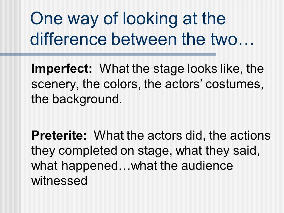 One way of looking at the difference between the two… Imperfect: What the stage looks like, the scenery, the colors, the actors' costumes, the backgro