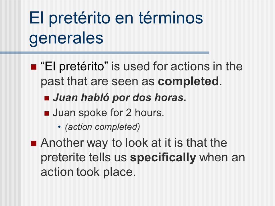 """El pretérito en términos generales """"El pretérito"""" is used for actions in the past that are seen as completed. Juan habló por dos horas. Juan spoke for"""