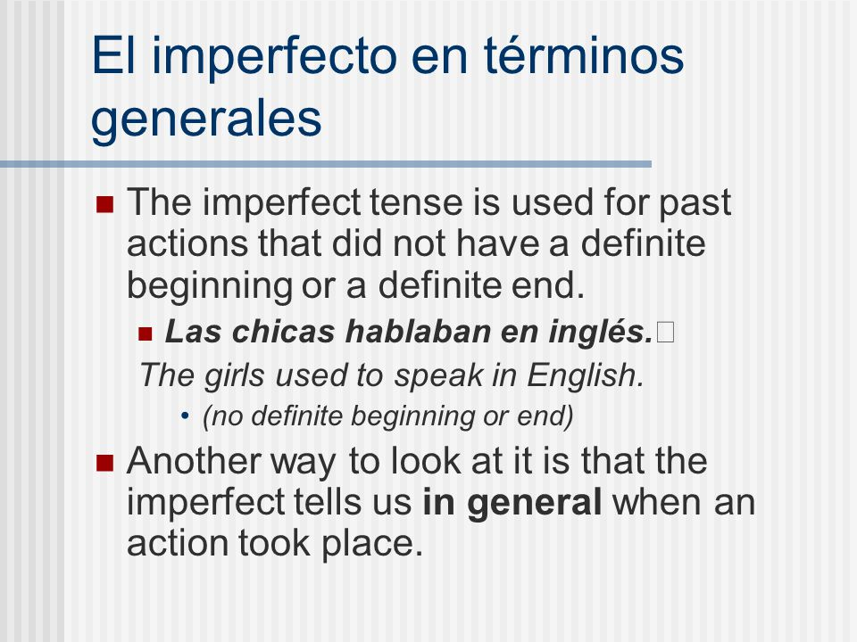 El imperfecto en términos generales The imperfect tense is used for past actions that did not have a definite beginning or a definite end. Las chicas