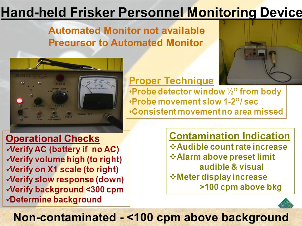 Hand-held Frisker Personnel Monitoring Device Automated Monitor not available Precursor to Automated Monitor Operational Checks Verify AC (battery if no AC) Verify volume high (to right) Verify on X1 scale (to right) Verify slow response (down) Verify background <300 cpm Determine background Proper Technique Probe detector window ½ from body Probe movement slow 1-2 / sec Consistent movement no area missed Contamination Indication  Audible count rate increase  Alarm above preset limit audible & visual  Meter display increase >100 cpm above bkg Non-contaminated - <100 cpm above background