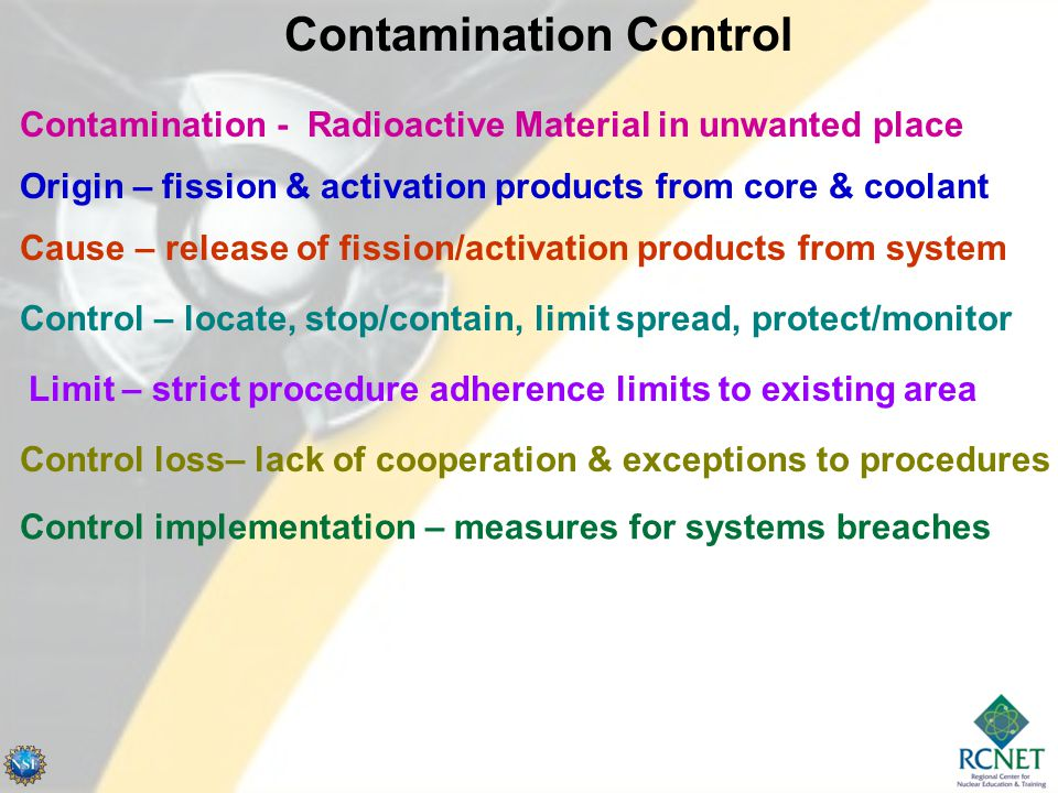 Contamination Control Contamination - Radioactive Material in unwanted place Origin – fission & activation products from core & coolant Cause – release of fission/activation products from system Control – locate, stop/contain, limit spread, protect/monitor Limit – strict procedure adherence limits to existing area Control loss– lack of cooperation & exceptions to procedures Control implementation – measures for systems breaches