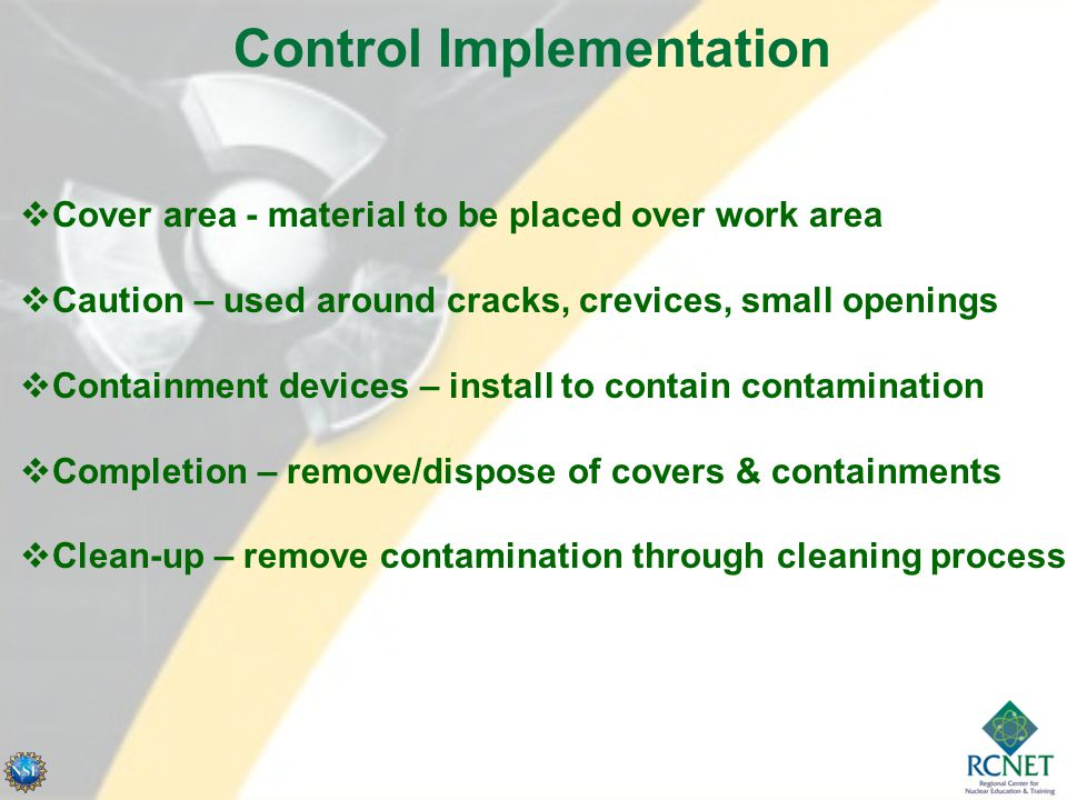 Control Implementation  Cover area - material to be placed over work area  Caution – used around cracks, crevices, small openings  Containment devices – install to contain contamination  Completion – remove/dispose of covers & containments  Clean-up – remove contamination through cleaning process