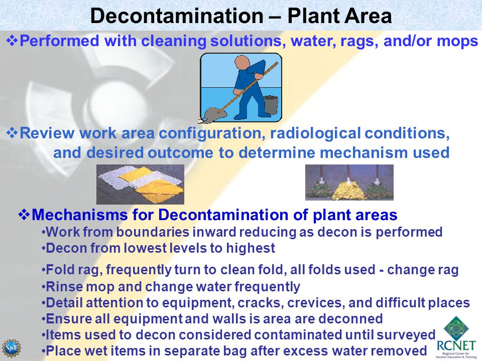 Decontamination – Plant Area  Review work area configuration, radiological conditions, and desired outcome to determine mechanism used  Performed with cleaning solutions, water, rags, and/or mops  Mechanisms for Decontamination of plant areas Work from boundaries inward reducing as decon is performed Decon from lowest levels to highest Fold rag, frequently turn to clean fold, all folds used - change rag Rinse mop and change water frequently Detail attention to equipment, cracks, crevices, and difficult places Ensure all equipment and walls is area are deconned Items used to decon considered contaminated until surveyed Place wet items in separate bag after excess water removed