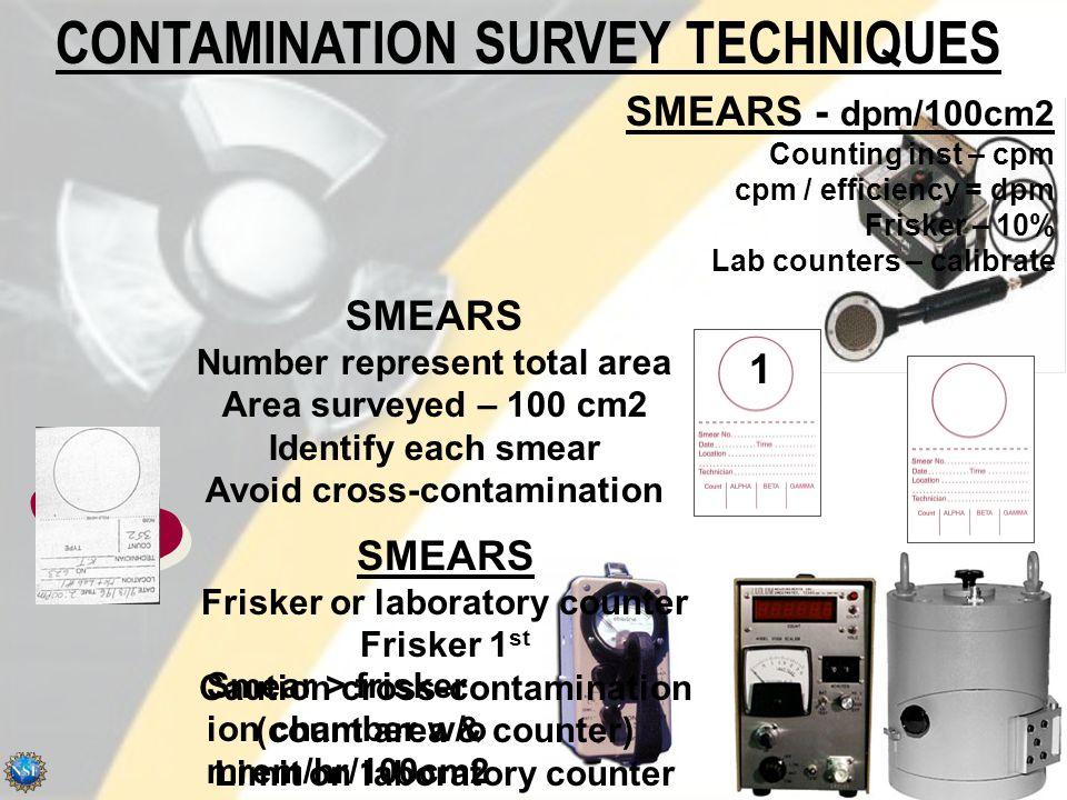 CONTAMINATION SURVEY TECHNIQUES 1 SMEARS Frisker or laboratory counter Frisker 1 st Caution cross-contamination (count area & counter) Limit on laboratory counter SMEARS Number represent total area Area surveyed – 100 cm2 Identify each smear Avoid cross-contamination SMEARS - dpm/100cm2 Counting inst – cpm cpm / efficiency = dpm Frisker – 10% Lab counters – calibrate Smear > frisker ion chamber w/o mrem/hr/100cm2