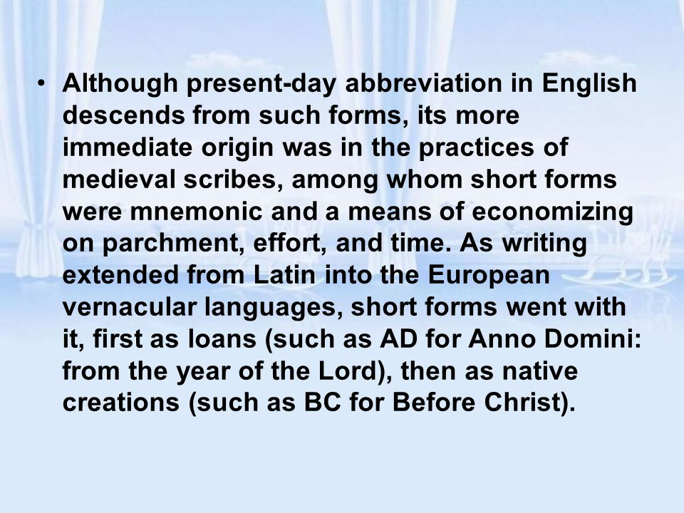 Although present-day abbreviation in English descends from such forms, its more immediate origin was in the practices of medieval scribes, among whom