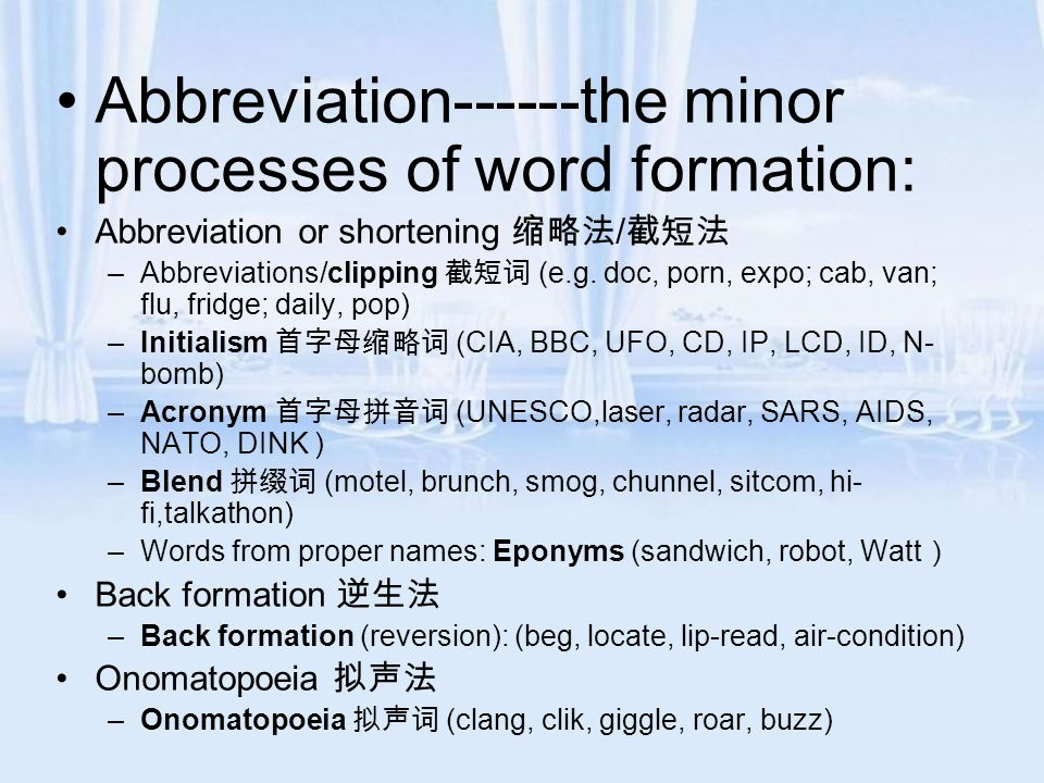 Abbreviation------the minor processes of word formation: Abbreviation or shortening 缩略法 / 截短法 –Abbreviations/clipping 截短词 (e.g. doc, porn, expo; cab,