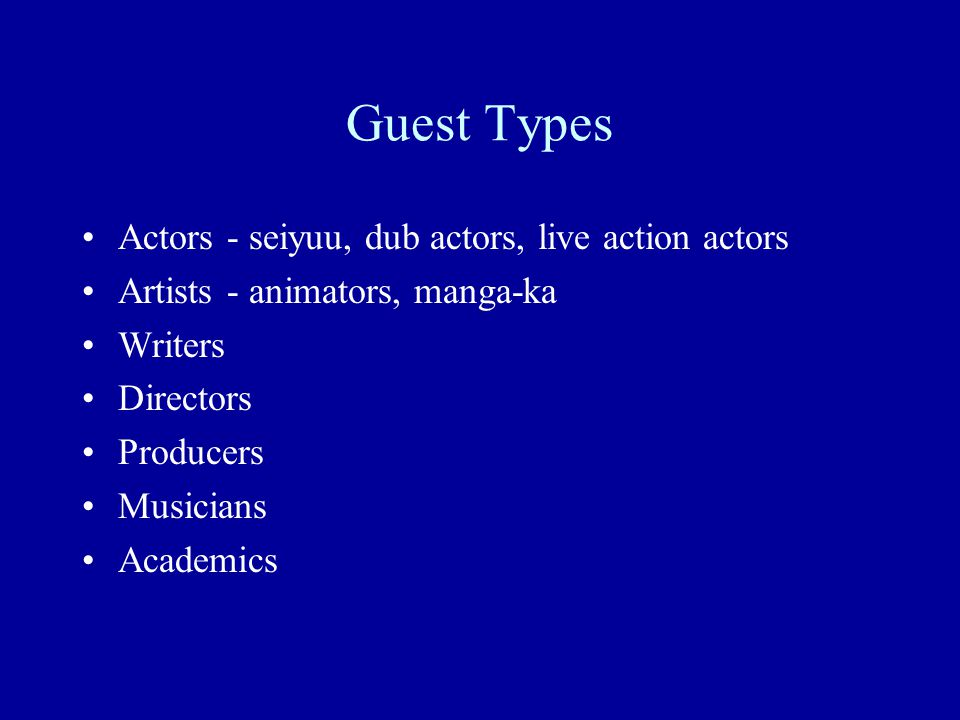 Guest Types Actors - seiyuu, dub actors, live action actors Artists - animators, manga-ka Writers Directors Producers Musicians Academics