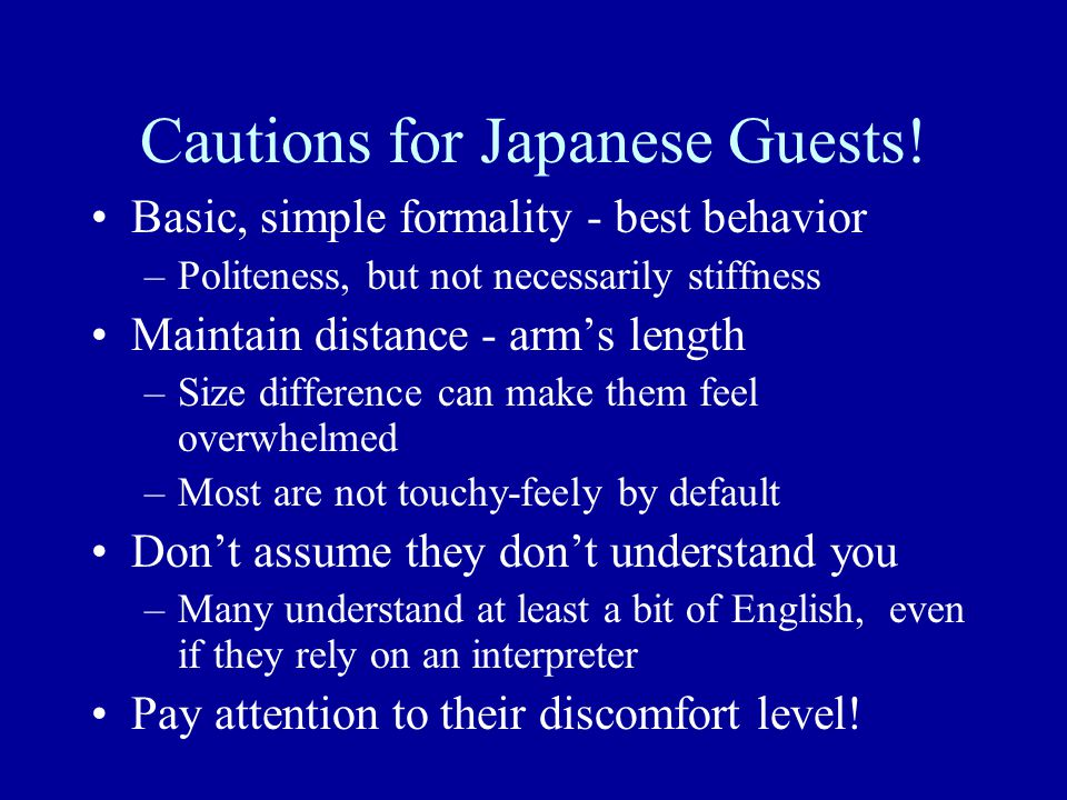 Cautions for Japanese Guests! Basic, simple formality - best behavior –Politeness, but not necessarily stiffness Maintain distance - arm's length –Siz