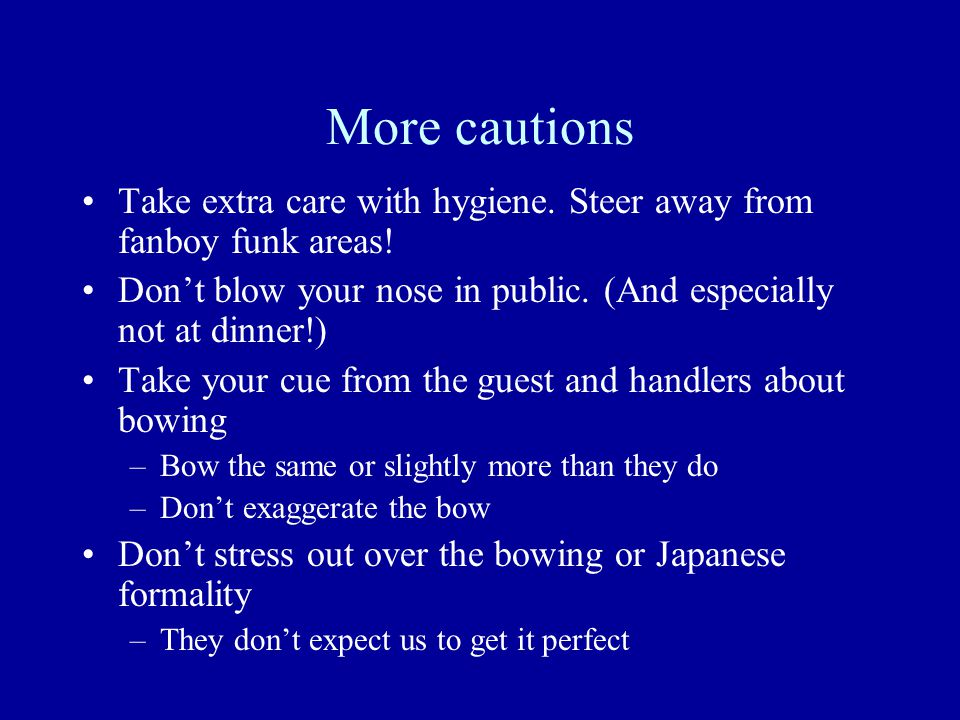 More cautions Take extra care with hygiene. Steer away from fanboy funk areas! Don't blow your nose in public. (And especially not at dinner!) Take yo