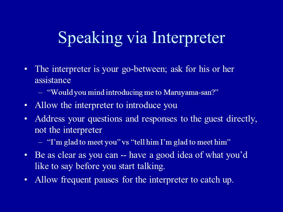 "Speaking via Interpreter The interpreter is your go-between; ask for his or her assistance –""Would you mind introducing me to Maruyama-san?"" Allow the"
