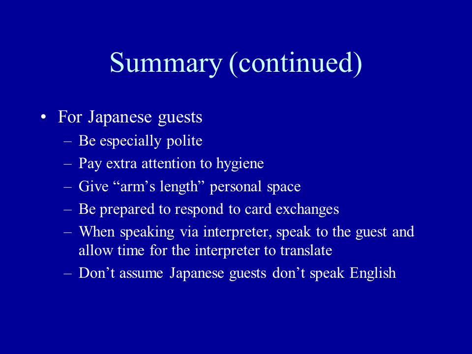 "Summary (continued) For Japanese guests –Be especially polite –Pay extra attention to hygiene –Give ""arm's length"" personal space –Be prepared to resp"