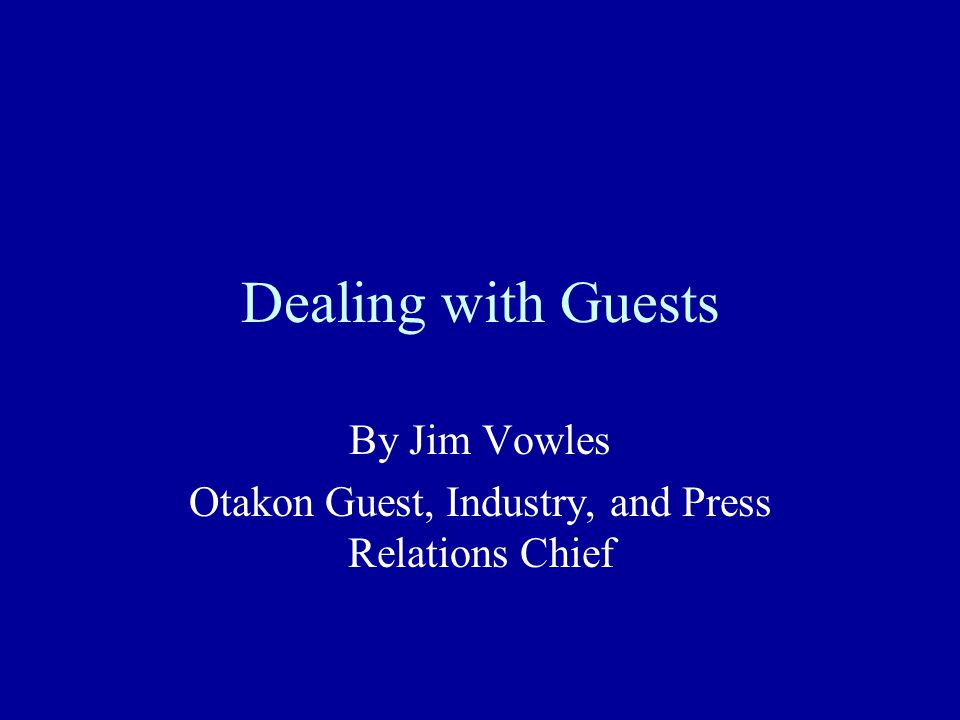 Dealing with Guests By Jim Vowles Otakon Guest, Industry, and Press Relations Chief