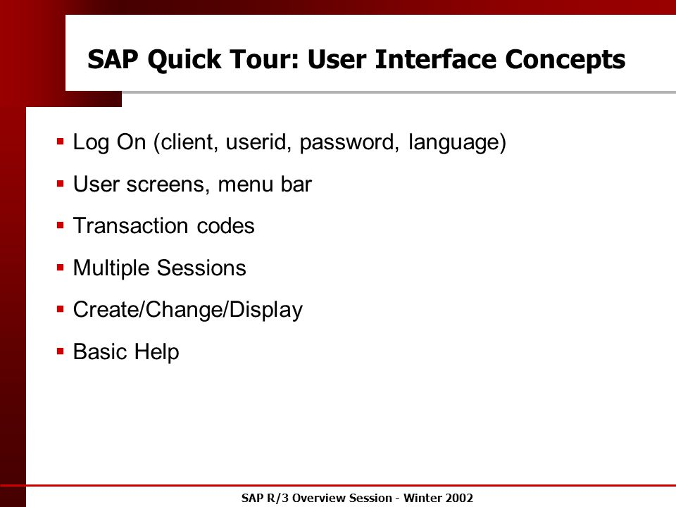 SAP R/3 Overview Session - Winter 2002 SAP Quick Tour: User Interface Concepts  Log On (client, userid, password, language)  User screens, menu bar  Transaction codes  Multiple Sessions  Create/Change/Display  Basic Help