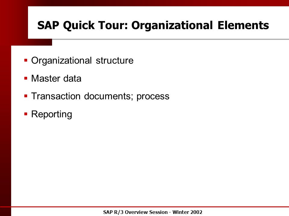 SAP R/3 Overview Session - Winter 2002 SAP Quick Tour: Organizational Elements  Organizational structure  Master data  Transaction documents; process  Reporting
