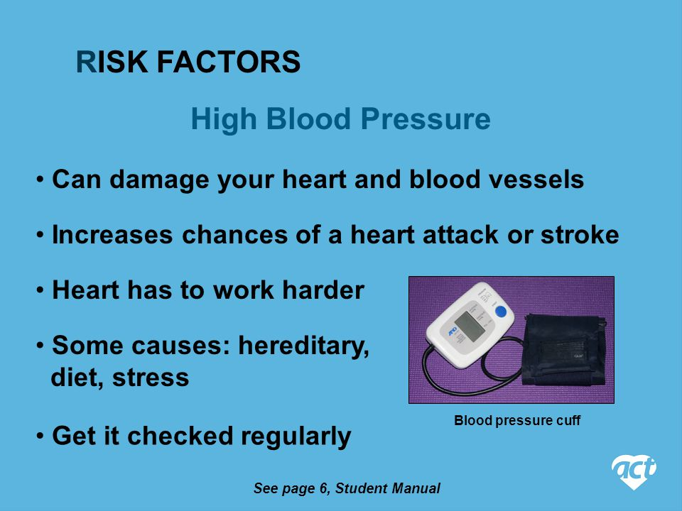 High Blood Pressure See page 6, Student Manual Can damage your heart and blood vessels Increases chances of a heart attack or stroke Heart has to work harder Some causes: hereditary, diet, stress Get it checked regularly RISK FACTORS Blood pressure cuff