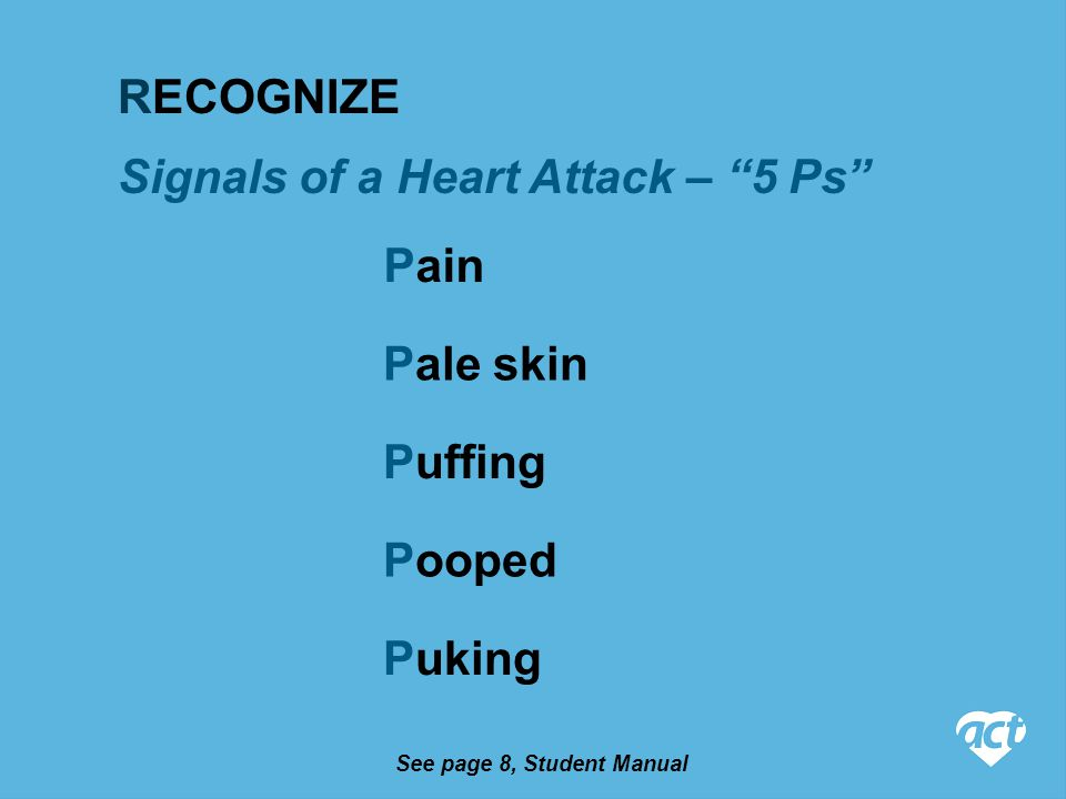 Puffing Signals of a Heart Attack – 5 Ps Pain Pale skin Puking Pooped RECOGNIZE See page 8, Student Manual