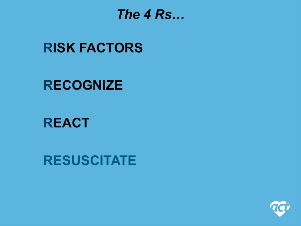 RECOGNIZE RISK FACTORS The 4 Rs… REACT RESUSCITATE