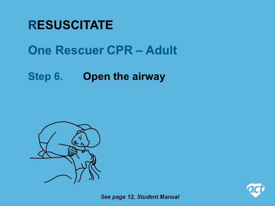 One Rescuer CPR – Adult Step 6. Open the airway See page 12, Student Manual RESUSCITATE