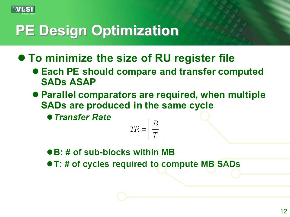 PE Design Optimization To minimize the size of RU register file Each PE should compare and transfer computed SADs ASAP Parallel comparators are required, when multiple SADs are produced in the same cycle Transfer Rate B: # of sub-blocks within MB T: # of cycles required to compute MB SADs Uniform generation of B sub-blocks within T cycles, reduces the RU regfile Regular workflow, simplifies controller 13
