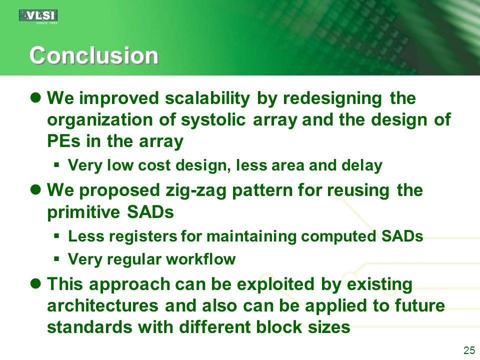 Conclusion We improved scalability by redesigning the organization of systolic array and the design of PEs in the array  Very low cost design, less area and delay We proposed zig-zag pattern for reusing the primitive SADs  Less registers for maintaining computed SADs  Very regular workflow This approach can be exploited by existing architectures and also can be applied to future standards with different block sizes 25